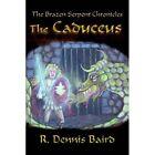 Brazen Serpent Chronicles The Caduceus 9781425939892 by R. Dennis Baird