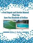 Pool Repair and Service Manual That Can Save You Hundreds of Dollars by Eldon J Bailey (Paperback / softback, 2014)