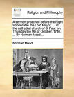 A Sermon Preached Before the Right Honourable the Lord Mayor, ... at the Cathedral Church of St Paul: On Thursday the 9th of October, 1746. ... by Norman Mead ... by Norman Mead (Paperback / softback, 2010)
