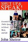 Shut Up and Speak!: Essential Guidelines for Public Speaking in School, Work, and Life by John Sheirer (Paperback / softback, 2002)