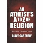 An Atheist's A to Z of Religion - Controversies, Comments and Quotes by Clive Carthew (Paperback, 2013)