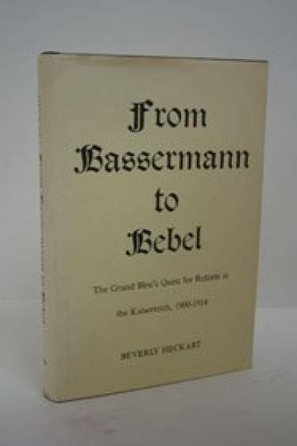 From Bassermann to Rebel: Quest for Reform in the Kaiserreich, 1900-14 - GOOD