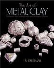 The Art of Metal Clay : Techniques for Creating Jewelry and Decorative Objects by Sherri Haab (2003, Paperback)