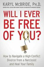 Will I Ever Be Free of You? : How to Navigate a High-Conflict Divorce from a...