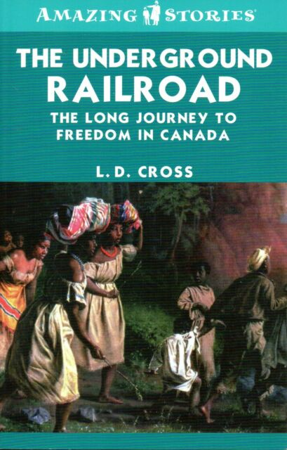 THE UNDERGROUND RAILROAD: The Long Journey to Freedom in Canada - L.D. Cross