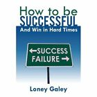 How to Be Successful and Win in Hard Times 9781468562361 by Loney Galey