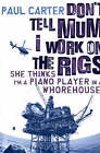 Don't Tell Mum I Work on the Rigs: She Thinks I'm a Piano Player in a Whorehouse by Paul Carter (Paperback, 2005)