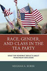 Race, Gender, and Class in the Tea Party: What the Movement Reflects About Mainstream Ideologies by Meghan A. Burke (Hardback, 2015)