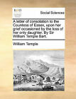A Letter of Consolation to the Countess of Essex, Upon Her Grief Occasioned by the Loss of Her Only Daughter. by Sir William Temple Bart. by William Temple (Paperback / softback, 2010)