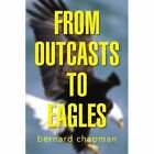 From Outcasts to Eagles 9781436373838 by Bernard Chapman Book