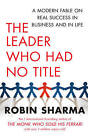 The Leader Who Had No Title: A Modern Fable on Real Success in Business and in Life by Robin S. Sharma (Paperback, 2010)