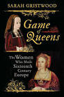 Game of Queens: The Women Who Made Sixteenth-Century Europe by Sarah Gristwood (Hardback, 2016)