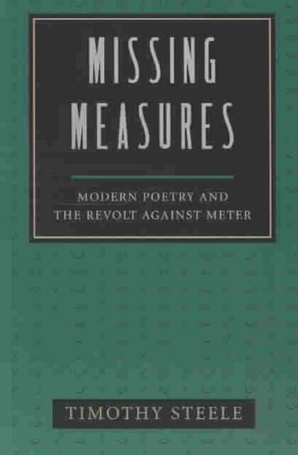 Missing Measures: Modern Poetry and the Revolt Against Metre, Timothy Steele, Us