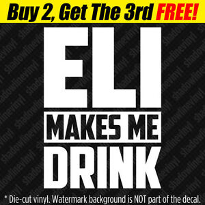 Details About Eli Makes Me Drink Vinyl Decal Sticker Eli Manning Ny Giants Football Fan Funny
