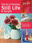 The Art of Painting Still Life in Acrylic: Master Techniques for Painting Stunning Still Lifes in Acrylic by Varvara Harmon, Janice Robertson, Elizabeth Mayville, Tracy Meola (Paperback, 2016)