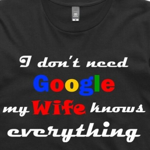 Funny Humour AS Colour T Shirt I don/'t need google my wife knows everything.