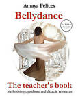 Belly Dance: The Teacher's Book: Methodology, Guidance and Didactic Resources by Amaya Felices (Paperback, 2010)