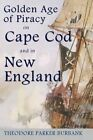 The Golden Age of Piracy on Cape Cod and in New England: The Golden Age of Piracy Actually Had Its Roots in New England and the Largest Pirate Treasures Ever Found Were Found on Cape Cod! by Theodore Parker Burbank (Paperback / softback, 2014)