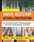 Water-Resistant Design and Construction: An Illustrated Guide to Preventing Water Intrustion, Condensation and Mold by Dan Felice, William L. Walker (Hardback, 2007)