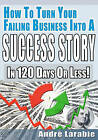 How to Turn Your Failing Business Into a Success Story in 120 Days or Less! by Dr Andre Larabie (Paperback / softback, 2010)