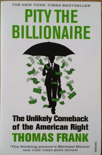 1 of 1 - Pity the Billionaire: The Unlikely Comeback of the American Right by Thomas Fra…