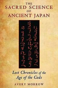 Sacred Science of Ancient Japan: Lost Chronicles of the Age of the Gods by...