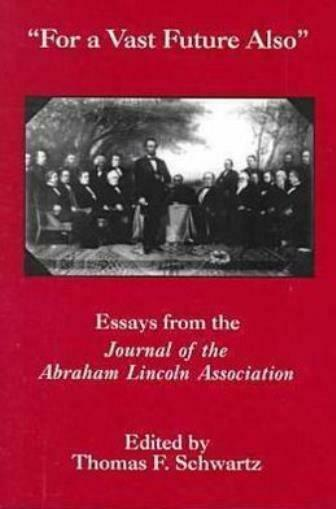 For the Vast Future Also: Essays from the Journal of the Lincoln Associatio...