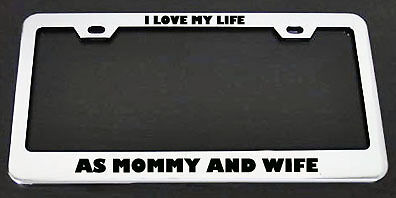 I LOVE MY LIFE AS MOMMY AND WIFE License Plate Frame