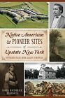 Native American & Pioneer Sites of Upstate New York  : Westward Trails from Albany to Buffalo by Lorna MacDonald Czarnota (Paperback / softback, 2014)
