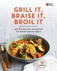 American Heart Association: American Heart Association Grill It, Braise It, Broil It : And Other Easy Techniques and Quick Recipes for Healthy Meals by American Heart Association (2015, Paperback)
