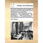 The Good Christian's Gain by Death. a Sermon Preach'd at the Parish-Church of Aswarby in Lincolnshire, ... October 9, 1726. Occasion'd by the Decease of ... Lady Whichcote, ... by John Mason, ... the Second Edition. by Professor John Mason (Paperback / softback, 2010)