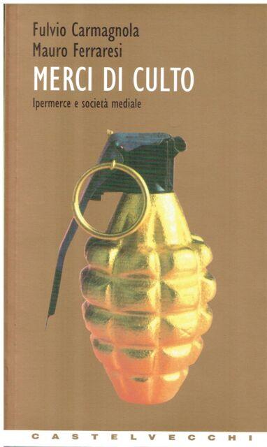 Fulvio Carmagnola, M.. MERCI DI CULTO  IPERMERCE E SOCIETÀ M.. Castelvecchi 1999