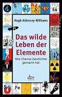 Das wilde Leben der Elemente von Hugh Aldersey-Williams (2013, Taschenbuch)