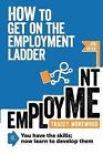 How to Get on the Employment Ladder: You Have the Skills; Now Learn to Develop Them by T. Morewood (Paperback, 2012)