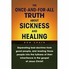 The Once-and-for-all Truth About Sickness and Healing 9781436360760 by Ron Craig
