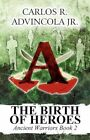 The Birth of Heroes Ancient Warriors Book 2 by Advincola Jr Carlos R.