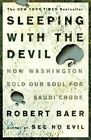 Sleeping with the Devil: How Washington Sold Our Soul for Saudi Crude by Robert Baer (Paperback, 2004)