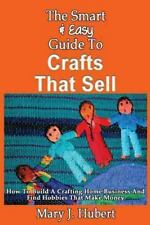 The Smart and Easy Guide to Crafts That Sell: How to Build a Crafting Home...