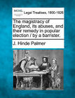 The Magistracy of England, Its Abuses, and Their Remedy in Popular Election / By a Barrister. by J Hinde Palmer (Paperback / softback, 2010)