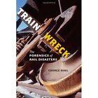 Train Wreck: The Forensics of Rail Disasters by George Bibel (Hardback, 2012)