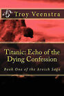 Titanic: Echo of the Dying Confession: Book One of the Aroich Saga by Troy Veenstra (Paperback / softback, 2010)