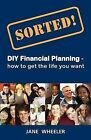 Sorted!: DIY Financial Planning - How to Get the Life You Want by Jane Wheeler (Paperback, 2011)