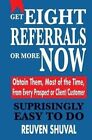 Get Eight Referrals or More Now: Obtain Them, Most of the Time, from Every Prospect or Client/Customer by Reuven Shuval (Paperback / softback, 2014)