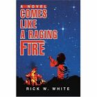 Comes Like a Raging Fire 9780595283774 by Rick W. White Book