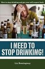 I Need to Stop Drinking!: How to Stop Drinking and Get Back Your Self-Respect. by Liz Hemingway (Paperback / softback, 2014)