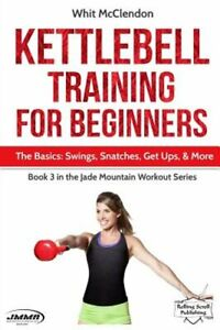 Kettlebell Training for Beginners: The Basics: Swings, Snatches, Get Ups, and