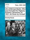Life of Michael Martin, Who Was Executed for Highway Robbery, December 20, 1821. as Given by Himself by Anonymous (Paperback / softback, 2012)