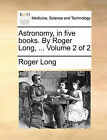 Astronomy, in Five Books. by Roger Long, ... Volume 2 of 2 by Roger Long (Paperback / softback, 2010)