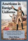 Americans in Foreign Uniforms: A History of Wartime Service in Canadian, French, British, Polish, Spanish and Chinese Forces by Chris Dickon (Paperback, 2014)