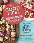 The Good Life! Mediterranean Diet Cookbook: Eat, Drink, and Live a Heart-Healthy Lifestyle by Dorothy Calimeris (Paperback / softback, 2017)